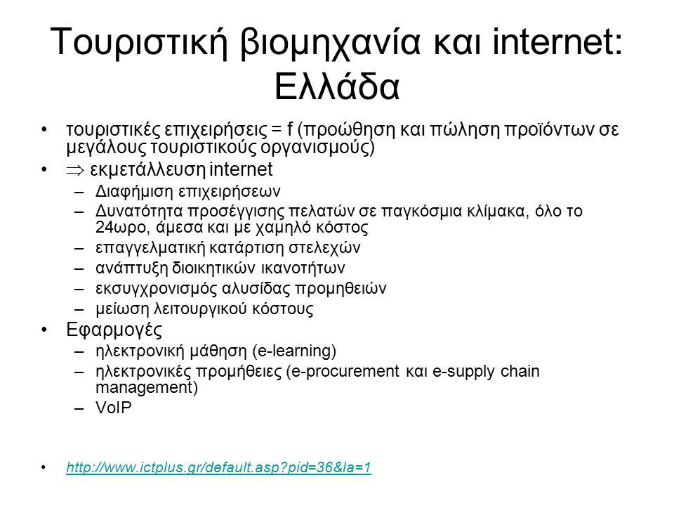 Τουριστική βιομηχανία και internet: Ελλάδα τουριστικές επιχειρήσεις = f (προώθηση και πώληση προϊόντων σε μεγάλους τουριστικούς οργανισμούς)  εκμετάλλευση internet –Διαφήμιση επιχειρήσεων –Δυνατότητα προσέγγισης πελατών σε παγκόσμια κλίμακα, όλο το 24ωρο, άμεσα και με χαμηλό κόστος –επαγγελματική κατάρτιση στελεχών –ανάπτυξη διοικητικών ικανοτήτων –εκσυγχρονισμός αλυσίδας προμηθειών –μείωση λειτουργικού κόστους Εφαρμογές –ηλεκτρονική μάθηση (e-learning) –ηλεκτρονικές προμήθειες (e-procurement και e-supply chain management) –VoIP http://www.ictplus.gr/default.asp pid=36&la=1