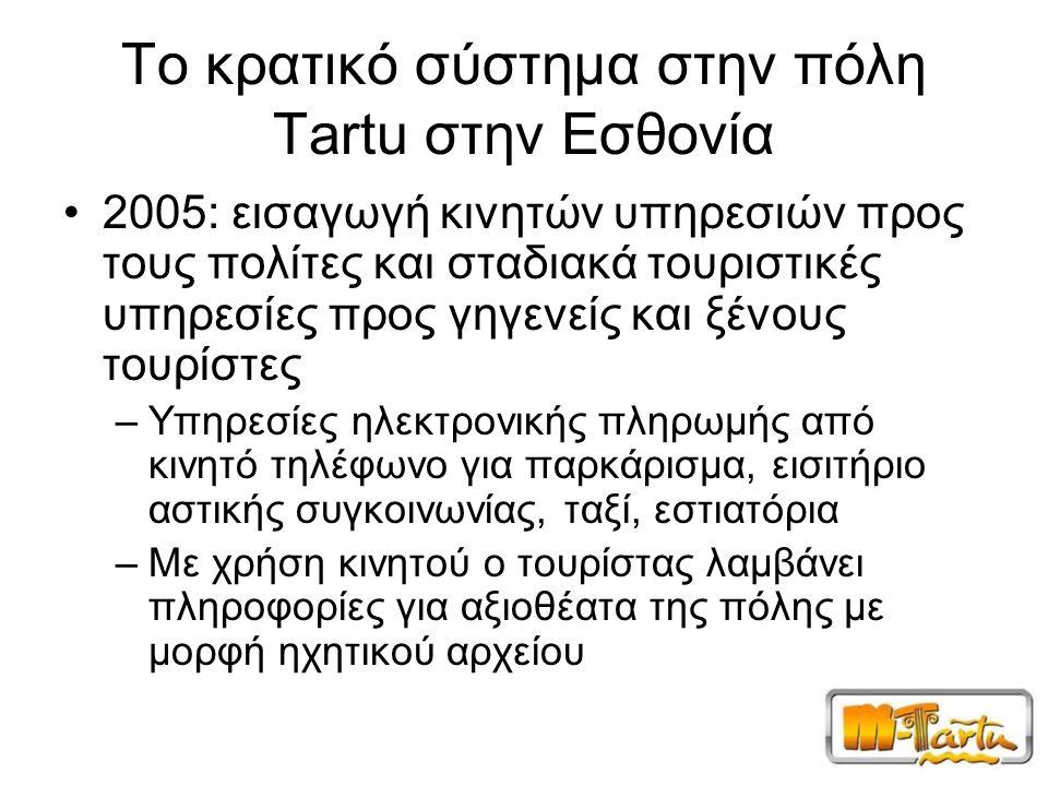 Το κρατικό σύστημα στην πόλη Tartu στην Εσθονία 2005: εισαγωγή κινητών υπηρεσιών προς τους πολίτες και σταδιακά τουριστικές υπηρεσίες προς γηγενείς και ξένους τουρίστες –Υπηρεσίες ηλεκτρονικής πληρωμής από κινητό τηλέφωνο για παρκάρισμα, εισιτήριο αστικής συγκοινωνίας, ταξί, εστιατόρια –Με χρήση κινητού ο τουρίστας λαμβάνει πληροφορίες για αξιοθέατα της πόλης με μορφή ηχητικού αρχείου