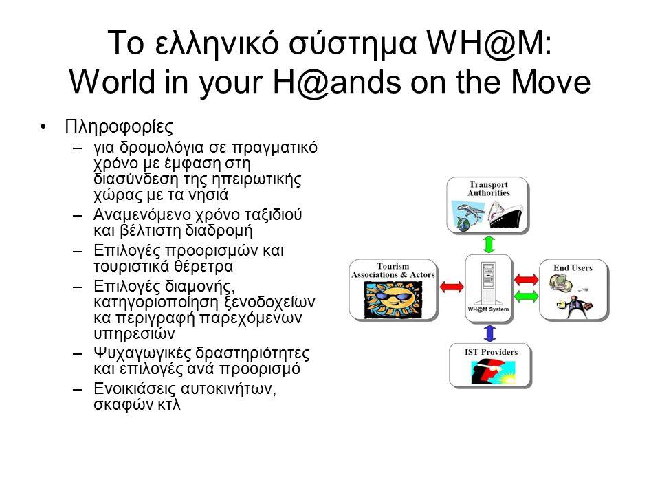 Το ελληνικό σύστημα WH@M: World in your H@ands on the Move Πληροφορίες –για δρομολόγια σε πραγματικό χρόνο με έμφαση στη διασύνδεση της ηπειρωτικής χώρας με τα νησιά –Αναμενόμενο χρόνο ταξιδιού και βέλτιστη διαδρομή –Επιλογές προορισμών και τουριστικά θέρετρα –Επιλογές διαμονής, κατηγοριοποίηση ξενοδοχείων κα περιγραφή παρεχόμενων υπηρεσιών –Ψυχαγωγικές δραστηριότητες και επιλογές ανά προορισμό –Ενοικιάσεις αυτοκινήτων, σκαφών κτλ