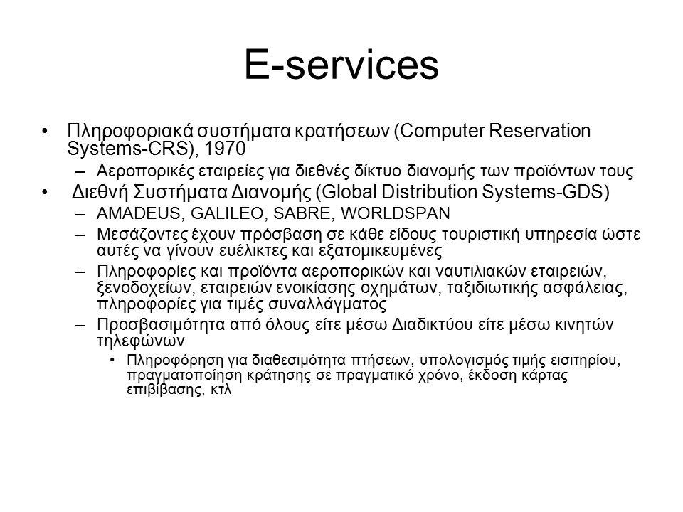 E-services Πληροφοριακά συστήματα κρατήσεων (Computer Reservation Systems-CRS), 1970 –Αεροπορικές εταιρείες για διεθνές δίκτυο διανομής των προϊόντων τους Διεθνή Συστήματα Διανομής (Global Distribution Systems-GDS) –AMADEUS, GALILEO, SABRE, WORLDSPAN –Μεσάζοντες έχουν πρόσβαση σε κάθε είδους τουριστική υπηρεσία ώστε αυτές να γίνουν ευέλικτες και εξατομικευμένες –Πληροφορίες και προϊόντα αεροπορικών και ναυτιλιακών εταιρειών, ξενοδοχείων, εταιρειών ενοικίασης οχημάτων, ταξιδιωτικής ασφάλειας, πληροφορίες για τιμές συναλλάγματος –Προσβασιμότητα από όλους είτε μέσω Διαδικτύου είτε μέσω κινητών τηλεφώνων Πληροφόρηση για διαθεσιμότητα πτήσεων, υπολογισμός τιμής εισιτηρίου, πραγματοποίηση κράτησης σε πραγματικό χρόνο, έκδοση κάρτας επιβίβασης, κτλ