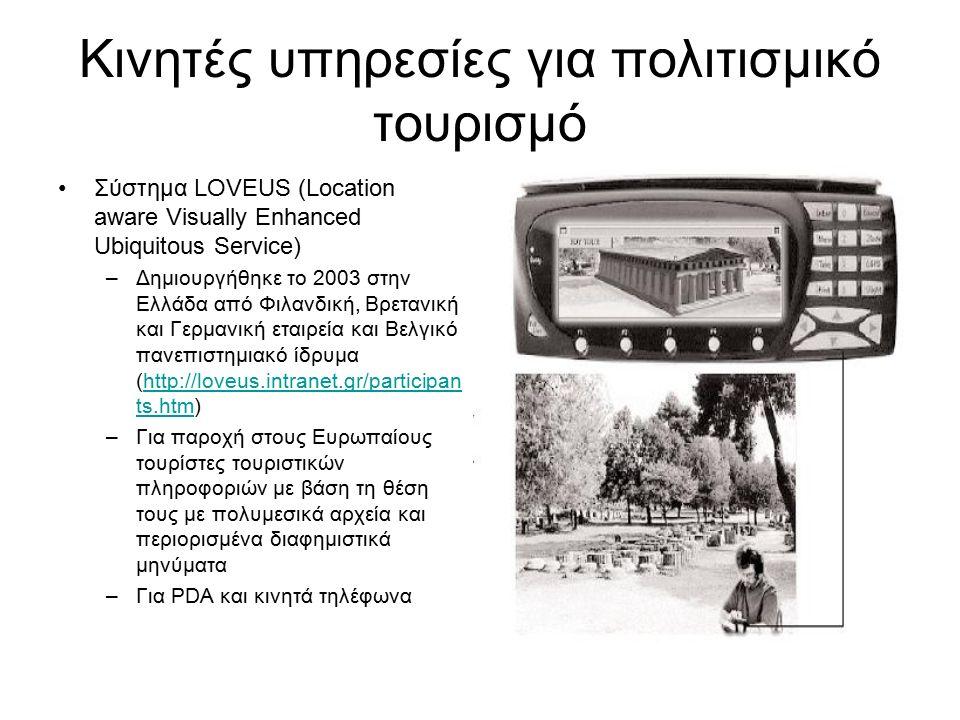 Κινητές υπηρεσίες για πολιτισμικό τουρισμό Σύστημα LOVEUS (Location aware Visually Enhanced Ubiquitous Service) –Δημιουργήθηκε το 2003 στην Ελλάδα από Φιλανδική, Βρετανική και Γερμανική εταιρεία και Βελγικό πανεπιστημιακό ίδρυμα (http://loveus.intranet.gr/participan ts.htm)http://loveus.intranet.gr/participan ts.htm –Για παροχή στους Ευρωπαίους τουρίστες τουριστικών πληροφοριών με βάση τη θέση τους με πολυμεσικά αρχεία και περιορισμένα διαφημιστικά μηνύματα –Για PDA και κινητά τηλέφωνα