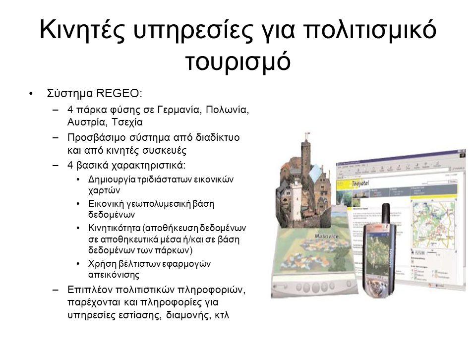 Κινητές υπηρεσίες για πολιτισμικό τουρισμό Σύστημα REGEO: –4 πάρκα φύσης σε Γερμανία, Πολωνία, Αυστρία, Τσεχία –Προσβάσιμο σύστημα από διαδίκτυο και από κινητές συσκευές –4 βασικά χαρακτηριστικά: Δημιουργία τριδιάστατων εικονικών χαρτών Εικονική γεωπολυμεσική βάση δεδομένων Κινητικότητα (αποθήκευση δεδομένων σε αποθηκευτικά μέσα ή/και σε βάση δεδομένων των πάρκων) Χρήση βέλτιστων εφαρμογών απεικόνισης –Επιπλέον πολιτιστικών πληροφοριών, παρέχονται και πληροφορίες για υπηρεσίες εστίασης, διαμονής, κτλ