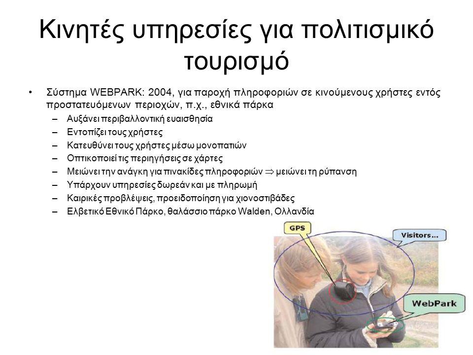 Κινητές υπηρεσίες για πολιτισμικό τουρισμό Σύστημα WEBPARK: 2004, για παροχή πληροφοριών σε κινούμενους χρήστες εντός προστατευόμενων περιοχών, π.χ., εθνικά πάρκα –Αυξάνει περιβαλλοντική ευαισθησία –Εντοπίζει τους χρήστες –Κατευθύνει τους χρήστες μέσω μονοπατιών –Οπτικοποιεί τις περιηγήσεις σε χάρτες –Μειώνει την ανάγκη για πινακίδες πληροφοριών  μειώνει τη ρύπανση –Υπάρχουν υπηρεσίες δωρεάν και με πληρωμή –Καιρικές προβλέψεις, προειδοποίηση για χιονοστιβάδες –Ελβετικό Εθνικό Πάρκο, θαλάσσιο πάρκο Walden, Ολλανδία