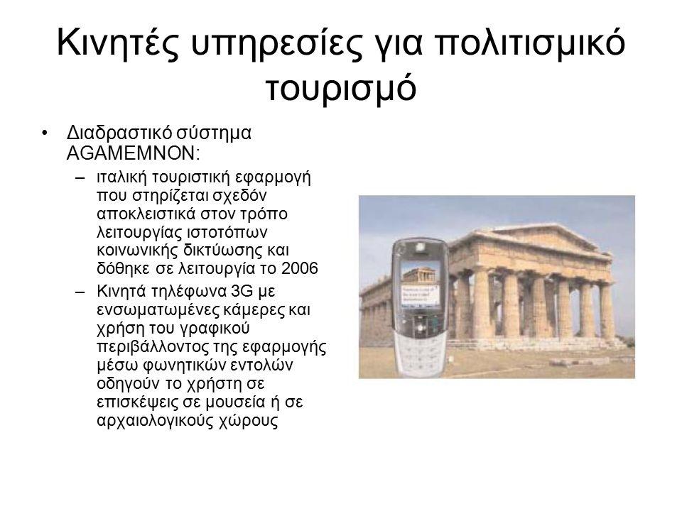 Κινητές υπηρεσίες για πολιτισμικό τουρισμό Διαδραστικό σύστημα AGAMEMNON: –ιταλική τουριστική εφαρμογή που στηρίζεται σχεδόν αποκλειστικά στον τρόπο λειτουργίας ιστοτόπων κοινωνικής δικτύωσης και δόθηκε σε λειτουργία το 2006 –Κινητά τηλέφωνα 3G με ενσωματωμένες κάμερες και χρήση του γραφικού περιβάλλοντος της εφαρμογής μέσω φωνητικών εντολών οδηγούν το χρήστη σε επισκέψεις σε μουσεία ή σε αρχαιολογικούς χώρους