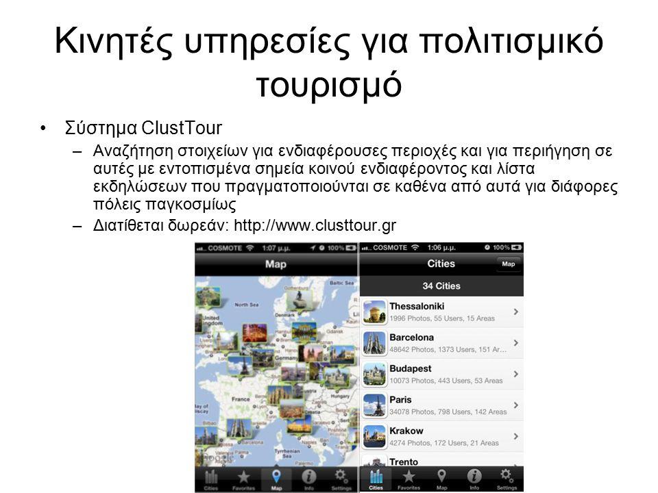 Κινητές υπηρεσίες για πολιτισμικό τουρισμό Σύστημα ClustTour –Αναζήτηση στοιχείων για ενδιαφέρουσες περιοχές και για περιήγηση σε αυτές με εντοπισμένα σημεία κοινού ενδιαφέροντος και λίστα εκδηλώσεων που πραγματοποιούνται σε καθένα από αυτά για διάφορες πόλεις παγκοσμίως –Διατίθεται δωρεάν: http://www.clusttour.gr
