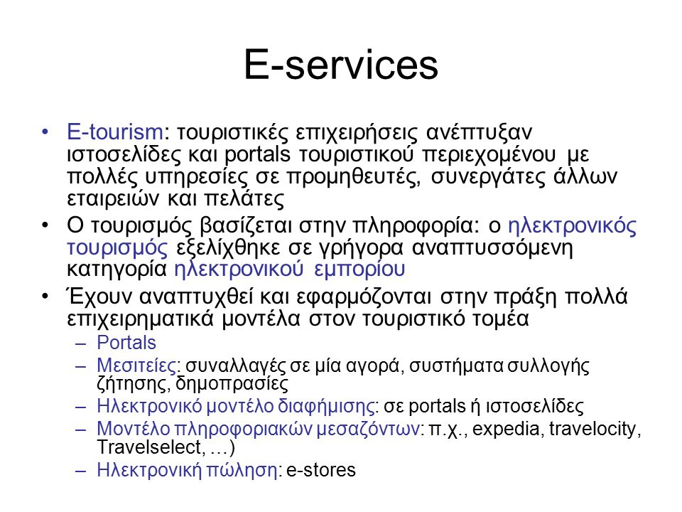 E-services E-tourism: τουριστικές επιχειρήσεις ανέπτυξαν ιστοσελίδες και portals τουριστικού περιεχομένου με πολλές υπηρεσίες σε προμηθευτές, συνεργάτες άλλων εταιρειών και πελάτες Ο τουρισμός βασίζεται στην πληροφορία: ο ηλεκτρονικός τουρισμός εξελίχθηκε σε γρήγορα αναπτυσσόμενη κατηγορία ηλεκτρονικού εμπορίου Έχουν αναπτυχθεί και εφαρμόζονται στην πράξη πολλά επιχειρηματικά μοντέλα στον τουριστικό τομέα –Portals –Μεσιτείες: συναλλαγές σε μία αγορά, συστήματα συλλογής ζήτησης, δημοπρασίες –Ηλεκτρονικό μοντέλο διαφήμισης: σε portals ή ιστοσελίδες –Μοντέλο πληροφοριακών μεσαζόντων: π.χ., expedia, travelocity, Travelselect, …) –Ηλεκτρονική πώληση: e-stores