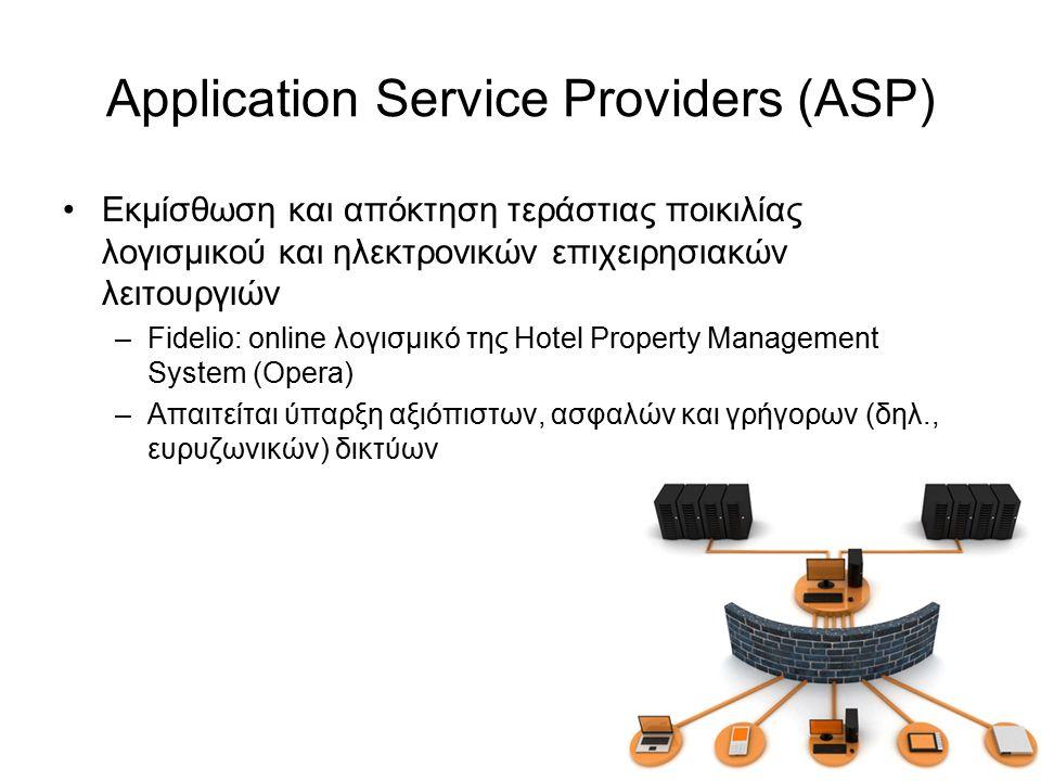 Application Service Providers (ASP) Εκμίσθωση και απόκτηση τεράστιας ποικιλίας λογισμικού και ηλεκτρονικών επιχειρησιακών λειτουργιών –Fidelio: online λογισμικό της Hotel Property Management System (Opera) –Απαιτείται ύπαρξη αξιόπιστων, ασφαλών και γρήγορων (δηλ., ευρυζωνικών) δικτύων