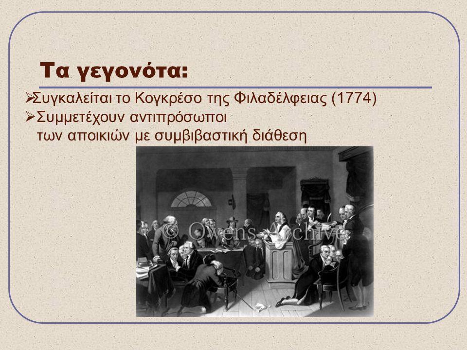  Συγκαλείται το Κογκρέσο της Φιλαδέλφειας (1774)  Συμμετέχουν αντιπρόσωποι των αποικιών με συμβιβαστική διάθεση Τα γεγονότα: