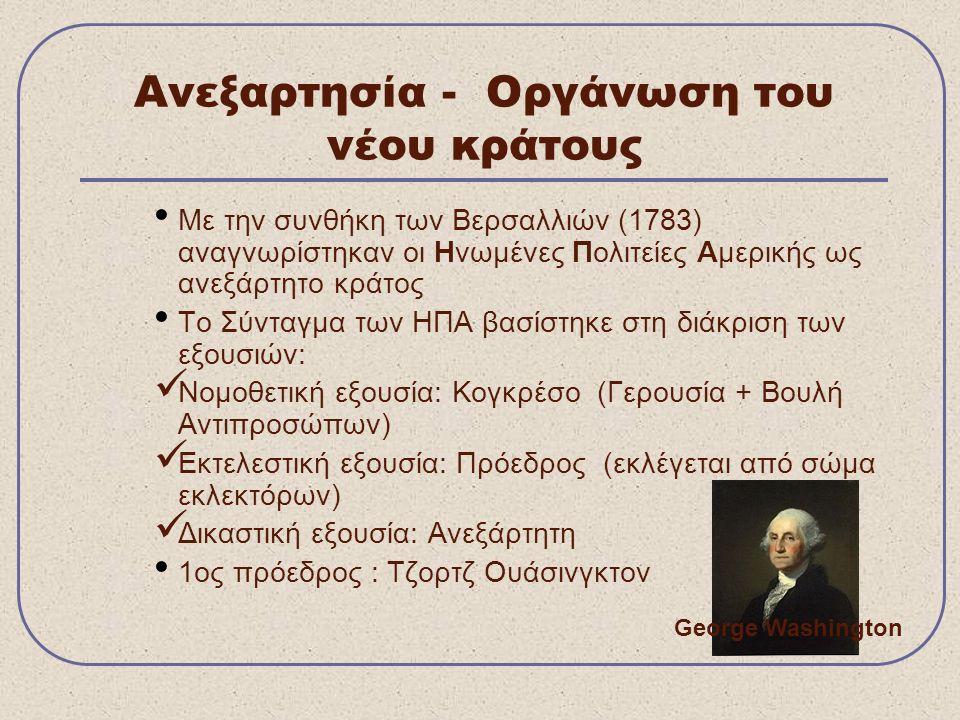 Ανεξαρτησία - Οργάνωση του νέου κράτους Με την συνθήκη των Βερσαλλιών (1783) αναγνωρίστηκαν οι Ηνωμένες Πολιτείες Αμερικής ως ανεξάρτητο κράτος Το Σύνταγμα των ΗΠΑ βασίστηκε στη διάκριση των εξουσιών: Νομοθετική εξουσία: Κογκρέσο (Γερουσία + Βουλή Αντιπροσώπων) Εκτελεστική εξουσία: Πρόεδρος (εκλέγεται από σώμα εκλεκτόρων) Δικαστική εξουσία: Ανεξάρτητη 1ος πρόεδρος : Τζορτζ Ουάσινγκτον George Washington