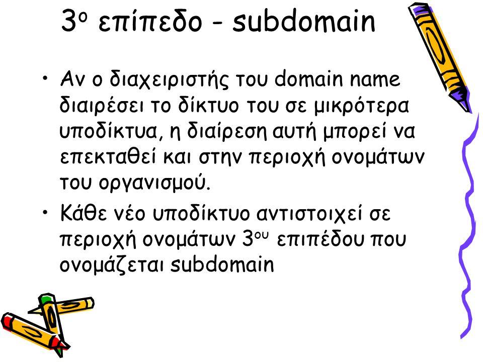 3 ο επίπεδο - subdomain Αν ο διαχειριστής του domain name διαιρέσει το δίκτυο του σε μικρότερα υποδίκτυα, η διαίρεση αυτή μπορεί να επεκταθεί και στην περιοχή ονομάτων του οργανισμού.