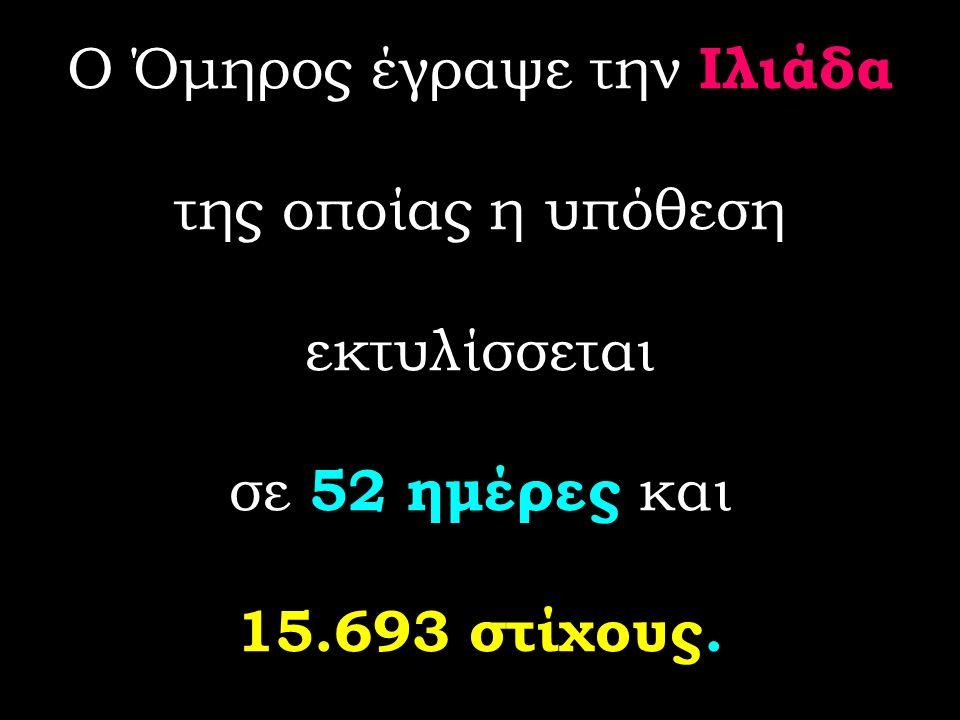 Ο Όμηρος έγραψε την Ιλιάδα της οποίας η υπόθεση εκτυλίσσεται σε 52 ημέρες και 15.693 στίχους.