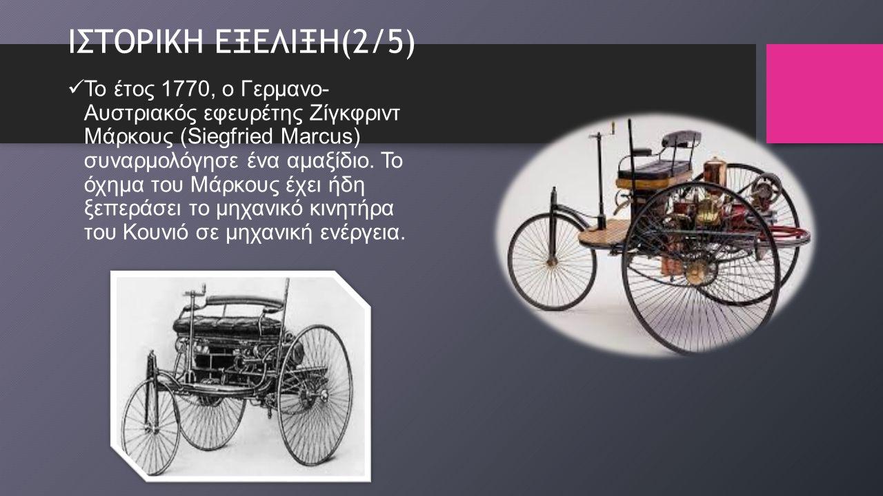 ΙΣΤΟΡΙΚΗ ΕΞΕΛΙΞΗ(2/5) Το έτος 1770, ο Γερμανο- Αυστριακός εφευρέτης Ζίγκφριντ Μάρκους (Siegfried Marcus) συναρμολόγησε ένα αμαξίδιο.