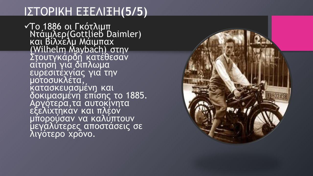 ΙΣΤΟΡΙΚΗ ΕΞΕΛΙΞΗ(5/5) Το 1886 οι Γκότλιμπ Ντάιμλερ(Gottlieb Daimler) και Βίλχελμ Μάιμπαχ (Wilhelm Maybach) στην Στουτγκάρδη κατέθεσαν αίτηση για δίπλωμα ευρεσιτεχνίας για την μοτοσυκλέτα, κατασκευασμένη και δοκιμασμένη επίσης το 1885.