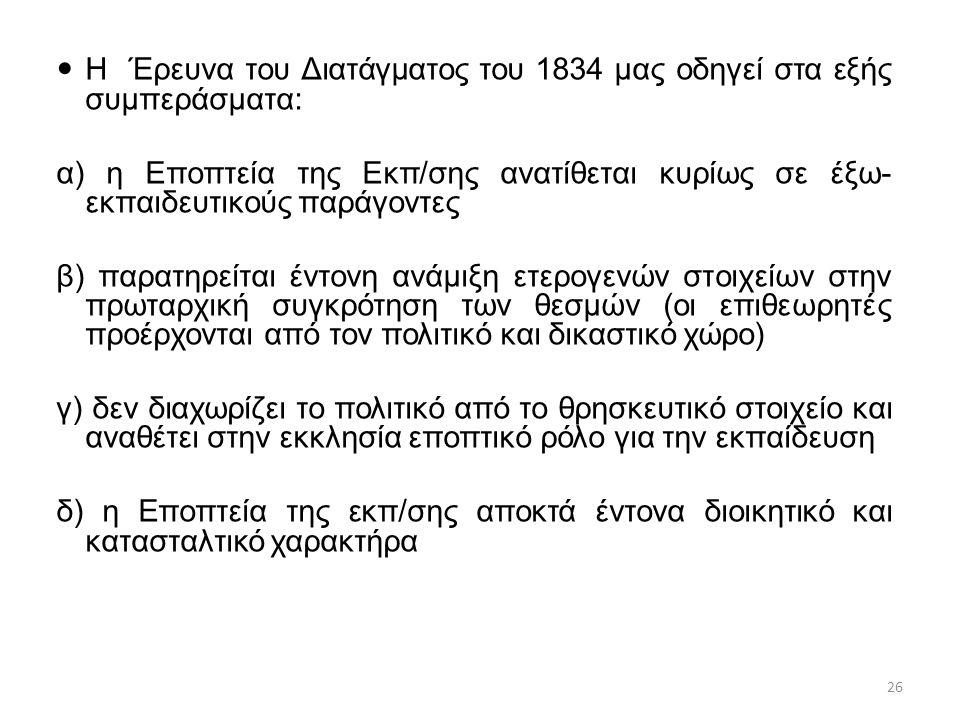 Η Έρευνα του Διατάγματος του 1834 μας οδηγεί στα εξής συμπεράσματα: α) η Εποπτεία της Εκπ/σης ανατίθεται κυρίως σε έξω- εκπαιδευτικούς παράγοντες β) παρατηρείται έντονη ανάμιξη ετερογενών στοιχείων στην πρωταρχική συγκρότηση των θεσμών (οι επιθεωρητές προέρχονται από τον πολιτικό και δικαστικό χώρο) γ) δεν διαχωρίζει το πολιτικό από το θρησκευτικό στοιχείο και αναθέτει στην εκκλησία εποπτικό ρόλο για την εκπαίδευση δ) η Εποπτεία της εκπ/σης αποκτά έντονα διοικητικό και κατασταλτικό χαρακτήρα 26