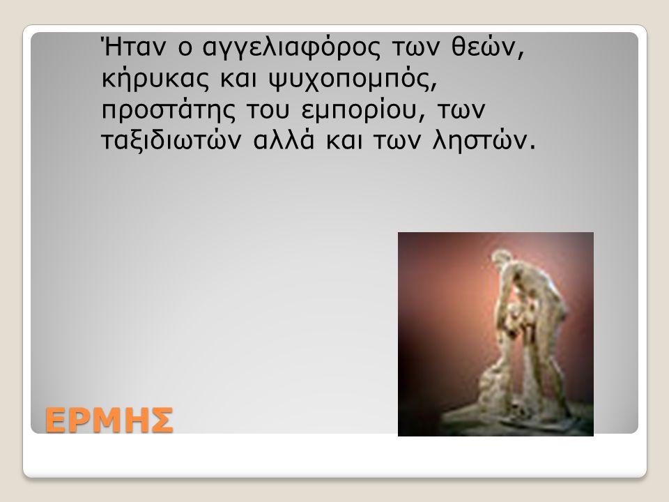 ΕΡΜΗΣ Ήταν ο αγγελιαφόρος των θεών, κήρυκας και ψυχοπομπός, προστάτης του εμπορίου, των ταξιδιωτών αλλά και των ληστών.