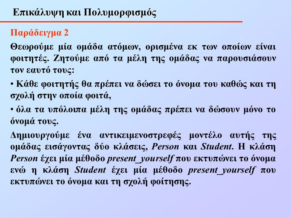 Επικάλυψη και Πολυμορφισμός Παράδειγμα 2 Θεωρούμε μία ομάδα ατόμων, ορισμένα εκ των οποίων είναι φοιτητές.