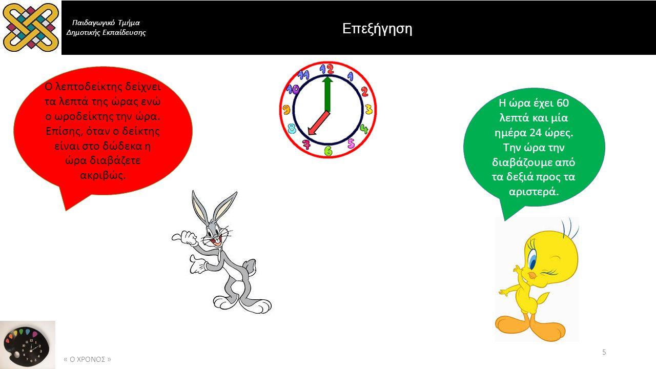 Παιδαγωγικό Τμήμα Δημοτικής Εκπαίδευσης Επεξήγηση « Ο ΧΡΟΝΟΣ » 5 Ο λεπτοδείκτης δείχνει τα λεπτά της ώρας ενώ ο ωροδείκτης την ώρα.