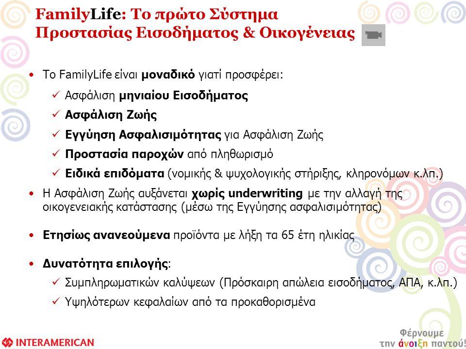 Το FamilyLife είναι μοναδικό γιατί προσφέρει: Ασφάλιση μηνιαίου Εισοδήματος Ασφάλιση Ζωής Εγγύηση Ασφαλισιμότητας για Ασφάλιση Ζωής Προστασία παροχών από πληθωρισμό Ειδικά επιδόματα (νομικής & ψυχολογικής στήριξης, κληρονόμων κ.λπ.) Η Ασφάλιση Ζωής αυξάνεται χωρίς underwriting με την αλλαγή της οικογενειακής κατάστασης (μέσω της Εγγύησης ασφαλισιμότητας) Ετησίως ανανεούμενα προϊόντα με λήξη τα 65 έτη ηλικίας Δυνατότητα επιλογής: Συμπληρωματικών καλύψεων (Πρόσκαιρη απώλεια εισοδήματος, ΑΠΑ, κ.λπ.) Υψηλότερων κεφαλαίων από τα προκαθορισμένα FamilyLife: Το πρώτο Σύστημα Προστασίας Εισοδήματος & Οικογένειας