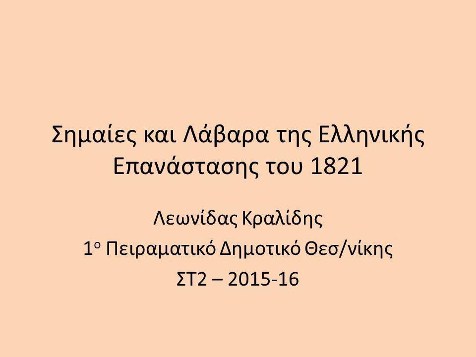 Σημαίες και Λάβαρα της Ελληνικής Επανάστασης του 1821 Λεωνίδας Κραλίδης 1 ο Πειραματικό Δημοτικό Θεσ/νίκης ΣΤ2 – 2015-16