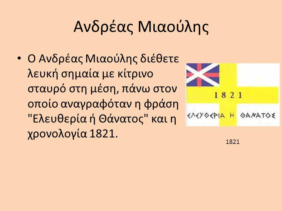 Ανδρέας Μιαούλης O Aνδρέας Μιαούλης διέθετε λευκή σημαία με κίτρινο σταυρό στη μέση, πάνω στον οποίο αναγραφόταν η φράση Ελευθερία ή Θάνατος και η χρονολογία 1821.