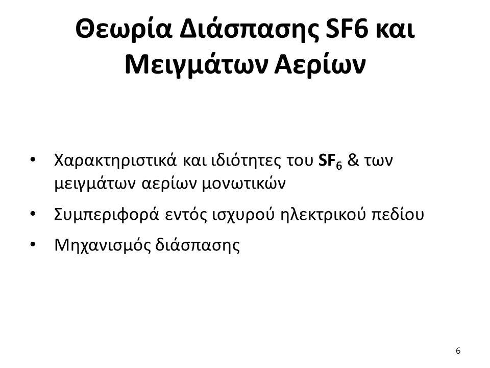 Θεωρία Διάσπασης SF6 και Μειγμάτων Αερίων Χαρακτηριστικά και ιδιότητες του SF 6 & των μειγμάτων αερίων μονωτικών Συμπεριφορά εντός ισχυρού ηλεκτρικού πεδίου Μηχανισμός διάσπασης 6