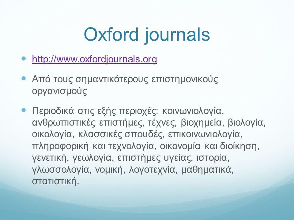 Oxford journals http://www.oxfordjournals.org Από τους σημαντικότερους επιστημονικούς οργανισμούς Περιοδικά στις εξής περιοχές: κοινωνιολογία, ανθρωπιστικές επιστήμες, τέχνες, βιοχημεία, βιολογία, οικολογία, κλασσικές σπουδές, επικοινωνιολογία, πληροφορική και τεχνολογία, οικονομία και διοίκηση, γενετική, γεωλογία, επιστήμες υγείας, ιστορία, γλωσσολογία, νομική, λογοτεχνία, μαθηματικά, στατιστική.