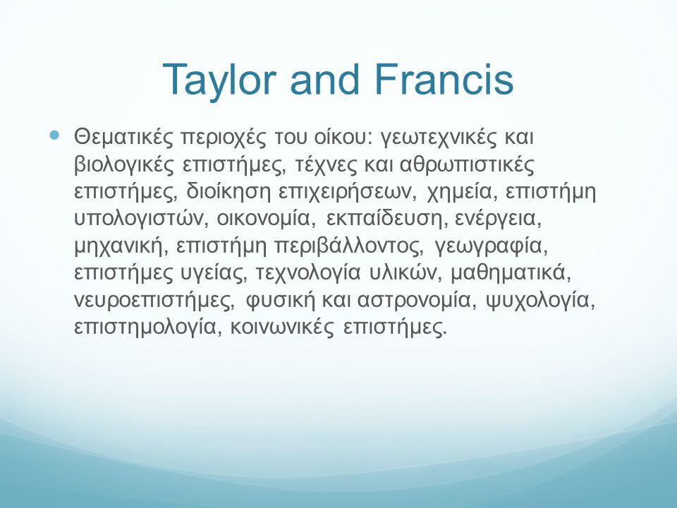 Taylor and Francis Θεματικές περιοχές του οίκου: γεωτεχνικές και βιολογικές επιστήμες, τέχνες και αθρωπιστικές επιστήμες, διοίκηση επιχειρήσεων, χημεία, επιστήμη υπολογιστών, οικονομία, εκπαίδευση, ενέργεια, μηχανική, επιστήμη περιβάλλοντος, γεωγραφία, επιστήμες υγείας, τεχνολογία υλικών, μαθηματικά, νευροεπιστήμες, φυσική και αστρονομία, ψυχολογία, επιστημολογία, κοινωνικές επιστήμες.