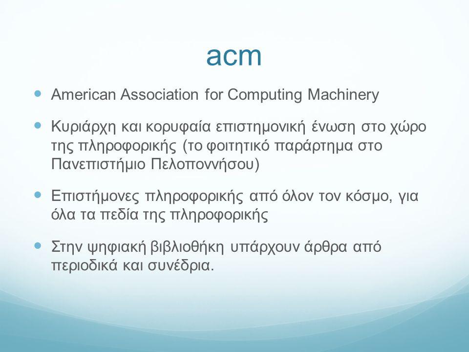 acm American Association for Computing Machinery Κυριάρχη και κορυφαία επιστημονική ένωση στο χώρο της πληροφορικής (το φοιτητικό παράρτημα στο Πανεπιστήμιο Πελοποννήσου) Επιστήμονες πληροφορικής από όλον τον κόσμο, για όλα τα πεδία της πληροφορικής Στην ψηφιακή βιβλιοθήκη υπάρχουν άρθρα από περιοδικά και συνέδρια.
