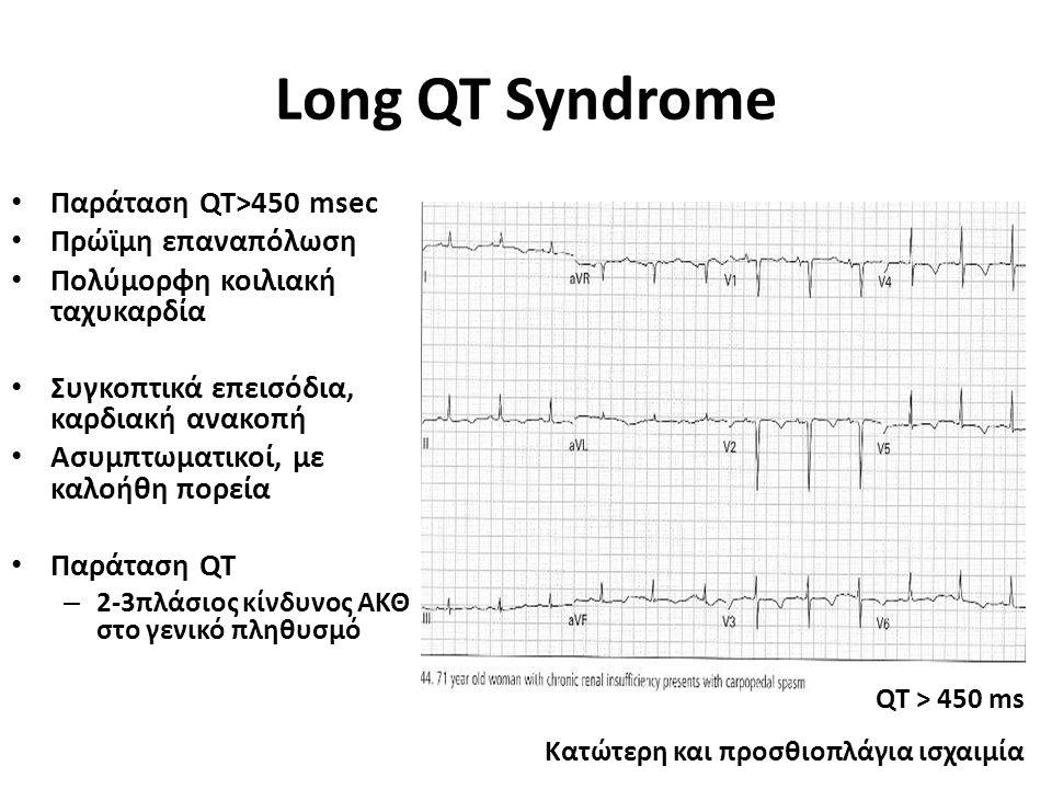 Long QT Syndrome Παράταση QT>450 msec Πρώϊμη επαναπόλωση Πολύμορφη κοιλιακή ταχυκαρδία Συγκοπτικά επεισόδια, καρδιακή ανακοπή Ασυμπτωματικοί, με καλοήθη πορεία Παράταση QT – 2-3πλάσιος κίνδυνος ΑΚΘ στο γενικό πληθυσμό QT > 450 ms Κατώτερη και προσθιοπλάγια ισχαιμία