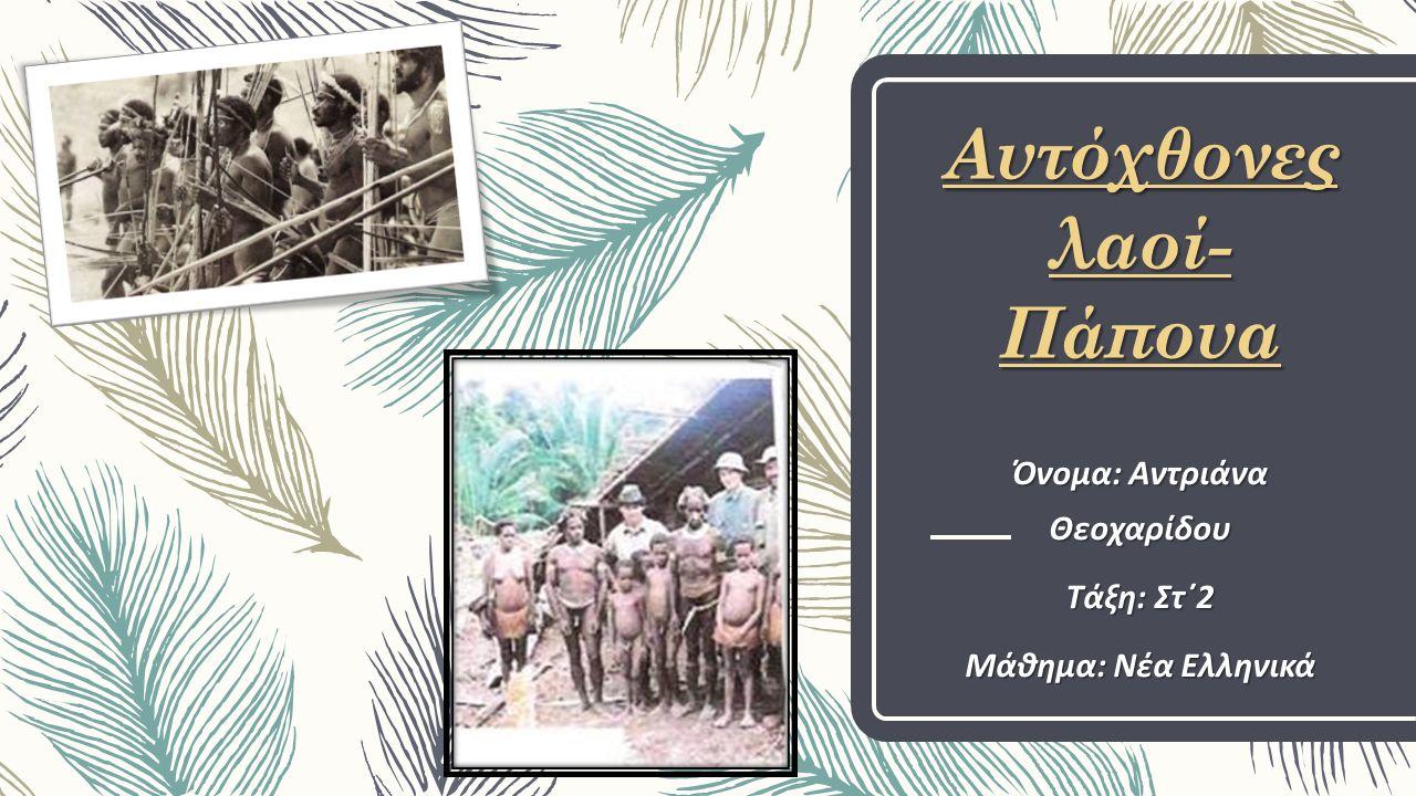 Αυτόχθονες λαοί- Πάπουα Όνoμα: Αντριάνα Θεοχαρίδου Tάξη: Στ΄2 Μάθημα: Νέα Ελληνικά