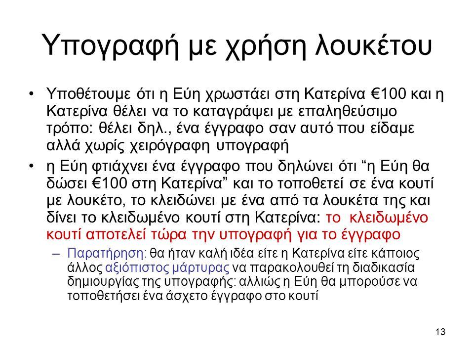 13 Υπογραφή με χρήση λουκέτου Υποθέτουμε ότι η Εύη χρωστάει στη Κατερίνα €100 και η Κατερίνα θέλει να το καταγράψει με επαληθεύσιμο τρόπο: θέλει δηλ., ένα έγγραφο σαν αυτό που είδαμε αλλά χωρίς χειρόγραφη υπογραφή η Εύη φτιάχνει ένα έγγραφο που δηλώνει ότι η Εύη θα δώσει €100 στη Κατερίνα και το τοποθετεί σε ένα κουτί με λουκέτο, το κλειδώνει με ένα από τα λουκέτα της και δίνει το κλειδωμένο κουτί στη Κατερίνα: το κλειδωμένο κουτί αποτελεί τώρα την υπογραφή για το έγγραφο –Παρατήρηση: θα ήταν καλή ιδέα είτε η Κατερίνα είτε κάποιος άλλος αξιόπιστος μάρτυρας να παρακολουθεί τη διαδικασία δημιουργίας της υπογραφής: αλλιώς η Εύη θα μπορούσε να τοποθετήσει ένα άσχετο έγγραφο στο κουτί
