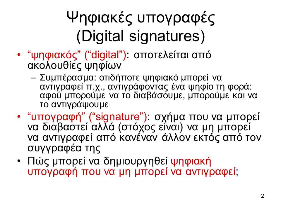 2 Ψηφιακές υπογραφές (Digital signatures) ψηφιακός ( digital ): αποτελείται από ακολουθίες ψηφίων –Συμπέρασμα: οτιδήποτε ψηφιακό μπορεί να αντιγραφεί π.χ., αντιγράφοντας ένα ψηφίο τη φορά: αφού μπορούμε να το διαβάσουμε, μπορούμε και να το αντιγράψουμε υπογραφή ( signature ): σχήμα που να μπορεί να διαβαστεί αλλά (στόχος είναι) να μη μπορεί να αντιγραφεί από κανέναν άλλον εκτός από τον συγγραφέα της Πώς μπορεί να δημιουργηθεί ψηφιακή υπογραφή που να μη μπορεί να αντιγραφεί;