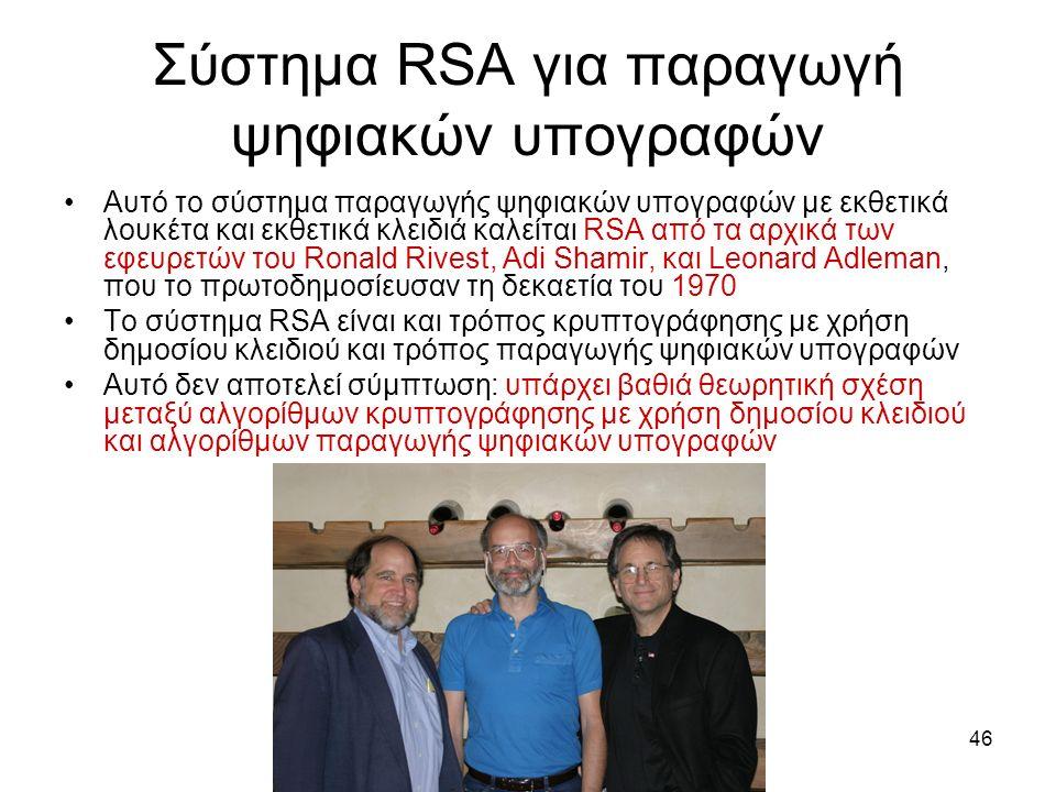 46 Σύστημα RSA για παραγωγή ψηφιακών υπογραφών Αυτό το σύστημα παραγωγής ψηφιακών υπογραφών με εκθετικά λουκέτα και εκθετικά κλειδιά καλείται RSA από τα αρχικά των εφευρετών του Ronald Rivest, Adi Shamir, και Leonard Adleman, που το πρωτοδημοσίευσαν τη δεκαετία του 1970 Το σύστημα RSA είναι και τρόπος κρυπτογράφησης με χρήση δημοσίου κλειδιού και τρόπος παραγωγής ψηφιακών υπογραφών Αυτό δεν αποτελεί σύμπτωση: υπάρχει βαθιά θεωρητική σχέση μεταξύ αλγορίθμων κρυπτογράφησης με χρήση δημοσίου κλειδιού και αλγορίθμων παραγωγής ψηφιακών υπογραφών