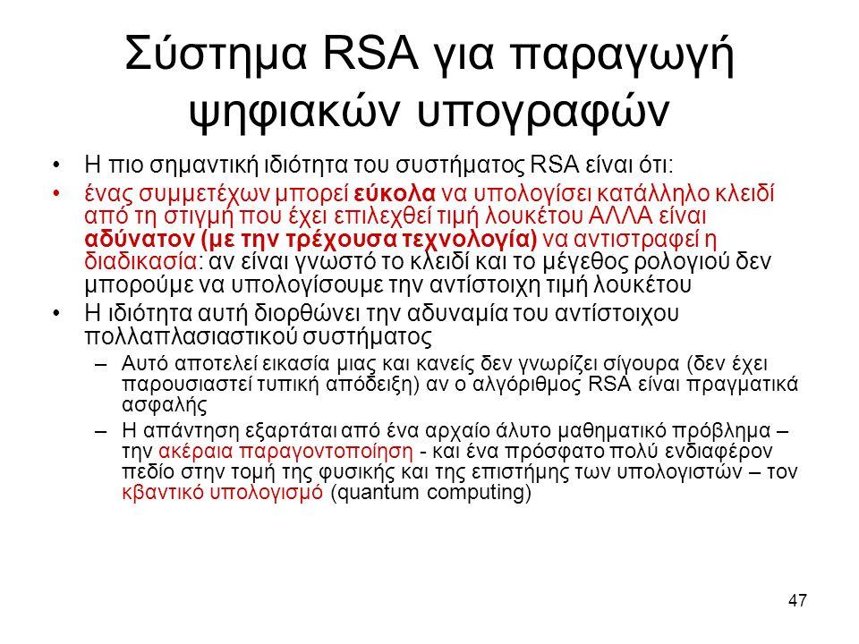 47 Σύστημα RSA για παραγωγή ψηφιακών υπογραφών Η πιο σημαντική ιδιότητα του συστήματος RSA είναι ότι: ένας συμμετέχων μπορεί εύκολα να υπολογίσει κατάλληλο κλειδί από τη στιγμή που έχει επιλεχθεί τιμή λουκέτου ΑΛΛΑ είναι αδύνατον (με την τρέχουσα τεχνολογία) να αντιστραφεί η διαδικασία: αν είναι γνωστό το κλειδί και το μέγεθος ρολογιού δεν μπορούμε να υπολογίσουμε την αντίστοιχη τιμή λουκέτου Η ιδιότητα αυτή διορθώνει την αδυναμία του αντίστοιχου πολλαπλασιαστικού συστήματος –Αυτό αποτελεί εικασία μιας και κανείς δεν γνωρίζει σίγουρα (δεν έχει παρουσιαστεί τυπική απόδειξη) αν ο αλγόριθμος RSA είναι πραγματικά ασφαλής –Η απάντηση εξαρτάται από ένα αρχαίο άλυτο μαθηματικό πρόβλημα – την ακέραια παραγοντοποίηση - και ένα πρόσφατο πολύ ενδιαφέρον πεδίο στην τομή της φυσικής και της επιστήμης των υπολογιστών – τον κβαντικό υπολογισμό (quantum computing)