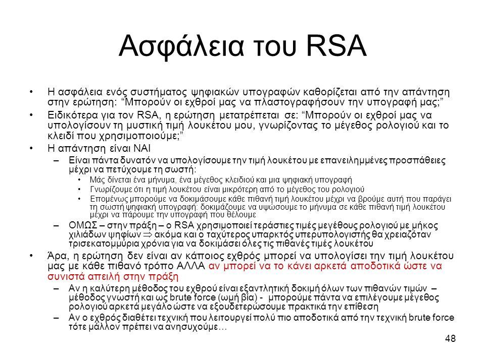 48 Ασφάλεια του RSA Η ασφάλεια ενός συστήματος ψηφιακών υπογραφών καθορίζεται από την απάντηση στην ερώτηση: Μπορούν οι εχθροί μας να πλαστογραφήσουν την υπογραφή μας; Ειδικότερα για τον RSA, η ερώτηση μετατρέπεται σε: Μπορούν οι εχθροί μας να υπολογίσουν τη μυστική τιμή λουκέτου μου, γνωρίζοντας το μέγεθος ρολογιού και το κλειδί που χρησιμοποιούμε; Η απάντηση είναι ΝΑΙ –Είναι πάντα δυνατόν να υπολογίσουμε την τιμή λουκέτου με επανειλημμένες προσπάθειες μέχρι να πετύχουμε τη σωστή: Μάς δίνεται ένα μήνυμα, ένα μέγεθος κλειδιού και μια ψηφιακή υπογραφή Γνωρίζουμε ότι η τιμή λουκέτου είναι μικρότερη από το μέγεθος του ρολογιού Επομένως μπορούμε να δοκιμάσουμε κάθε πιθανή τιμή λουκέτου μέχρι να βρούμε αυτή που παράγει τη σωστή ψηφιακή υπογραφή: δοκιμάζουμε να υψώσουμε το μήνυμα σε κάθε πιθανή τιμή λουκέτου μέχρι να πάρουμε την υπογραφή που θέλουμε –ΟΜΩΣ – στην πράξη – ο RSA χρησιμοποιεί τεράστιες τιμές μεγέθους ρολογιού με μήκος χιλιάδων ψηφίων  ακόμα και ο ταχύτερος υπαρκτός υπερυπολογιστής θα χρειαζόταν τρισεκατομμύρια χρόνια για να δοκιμάσει όλες τις πιθανές τιμές λουκέτου Άρα, η ερώτηση δεν είναι αν κάποιος εχθρός μπορεί να υπολογίσει την τιμή λουκέτου μας με κάθε πιθανό τρόπο ΑΛΛΑ αν μπορεί να το κάνει αρκετά αποδοτικά ώστε να συνιστά απειλή στην πράξη –Αν η καλύτερη μέθοδος του εχθρού είναι εξαντλητική δοκιμή όλων των πιθανών τιμών – μέθοδος γνωστή και ως brute force (ωμή βία) - μπορούμε πάντα να επιλέγουμε μέγεθος ρολογιού αρκετά μεγάλο ώστε να εξουδετερώσουμε πρακτικά την επίθεση –Αν ο εχθρός διαθέτει τεχνική που λειτουργεί πολύ πιο αποδοτικά από την τεχνική brute force τότε μάλλον πρέπει να ανησυχούμε…
