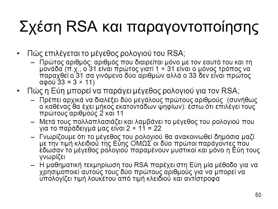 50 Σχέση RSA και παραγοντοποίησης Πώς επιλέγεται το μέγεθος ρολογιού του RSA; –Πρώτος αριθμός: αριθμός που διαιρείται μόνο με τον εαυτό του και τη μονάδα (π.χ., ο 31 είναι πρώτος γιατί 1 × 31 είναι ο μόνος τρόπος να παραχθεί ο 31 σα γινόμενο δύο αριθμών αλλά ο 33 δεν είναι πρώτος αφού 33 = 3 × 11) Πώς η Εύη μπορεί να παράγει μέγεθος ρολογιού για τον RSA; –Πρέπει αρχικά να διαλέξει δύο μεγάλους πρώτους αριθμούς (συνήθως ο καθένας θα έχει μήκος εκατοντάδων ψηφίων): έστω ότι επιλέγει τους πρώτους αριθμούς 2 και 11 –Μετά τους πολλαπλασιάζει και λαμβάνει το μέγεθος του ρολογιού που για το παράδειγμά μας είναι 2 × 11 = 22 –Γνωρίζουμε ότι το μέγεθος του ρολογιού θα ανακοινωθεί δημόσια μαζί με την τιμή κλειδιού της Εύης ΟΜΩΣ οι δύο πρώτοι παράγοντες που έδωσαν το μέγεθος ρολογιού παραμένουν μυστικοί και μόνο η Εύη τους γνωρίζει –Η μαθηματική τεκμηρίωση του RSA παρέχει στη Εύη μία μέθοδο για να χρησιμοποιεί αυτούς τους δύο πρώτους αριθμούς για να μπορεί να υπολογίζει τιμή λουκέτου από τιμή κλειδιού και αντίστροφα
