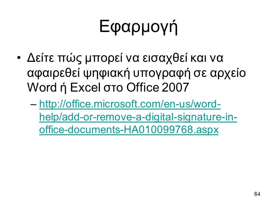 64 Εφαρμογή Δείτε πώς μπορεί να εισαχθεί και να αφαιρεθεί ψηφιακή υπογραφή σε αρχείο Word ή Excel στο Office 2007 –http://office.microsoft.com/en-us/word- help/add-or-remove-a-digital-signature-in- office-documents-HA010099768.aspxhttp://office.microsoft.com/en-us/word- help/add-or-remove-a-digital-signature-in- office-documents-HA010099768.aspx
