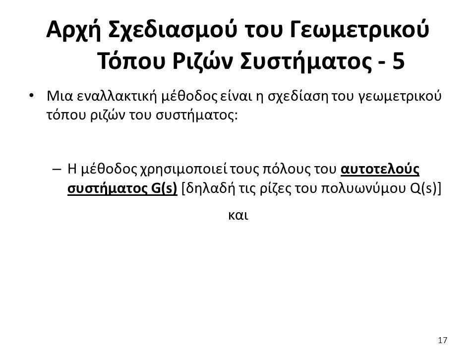 Μια εναλλακτική μέθοδος είναι η σχεδίαση του γεωμετρικού τόπου ριζών του συστήματος: – Η μέθοδος χρησιμοποιεί τους πόλους του αυτοτελούς συστήματος G(s) [δηλαδή τις ρίζες του πολυωνύμου Q(s)] και 17 Αρχή Σχεδιασμού του Γεωμετρικού Τόπου Ριζών Συστήματος - 5