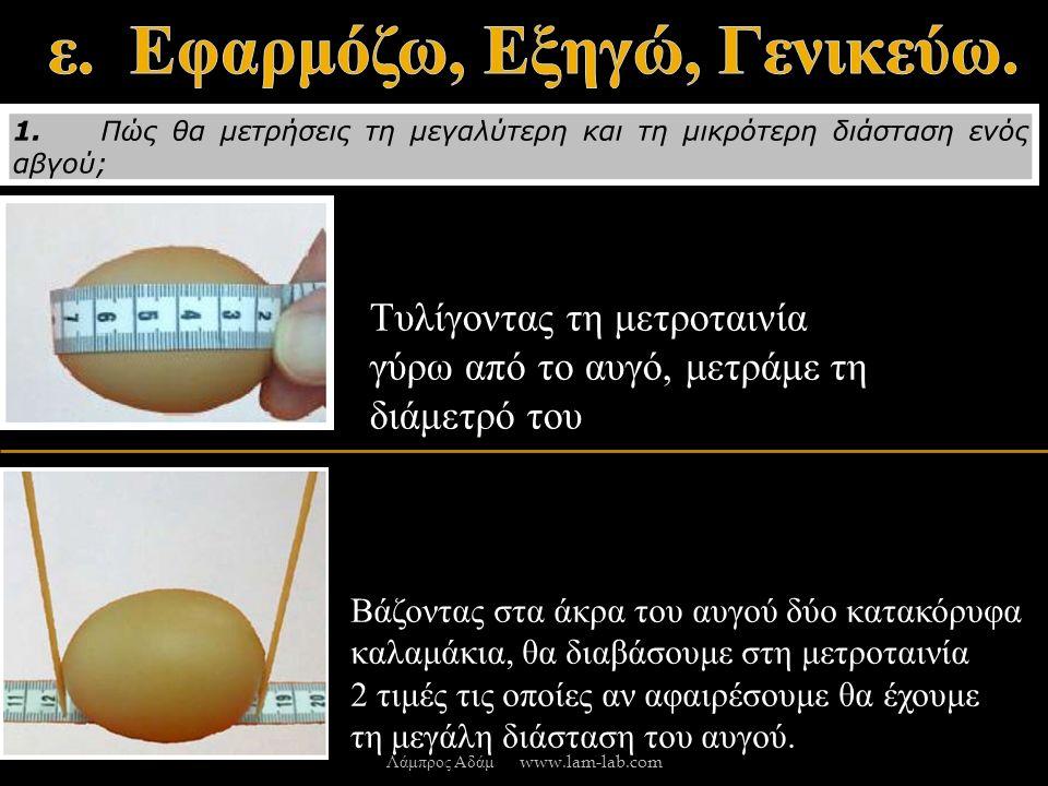 Τυλίγοντας τη μετροταινία γύρω από το αυγό, μετράμε τη διάμετρό του Βάζοντας στα άκρα του αυγού δύο κατακόρυφα καλαμάκια, θα διαβάσουμε στη μετροταινία 2 τιμές τις οποίες αν αφαιρέσουμε θα έχουμε τη μεγάλη διάσταση του αυγού.
