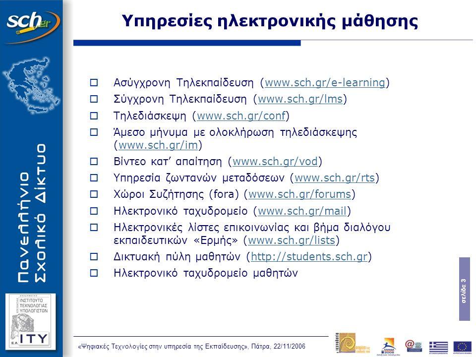 σελίδα 3 «Ψηφιακές Τεχνολογίες στην υπηρεσία της Εκπαίδευσης», Πάτρα, 22/11/2006 Υπηρεσίες ηλεκτρονικής μάθησης  Ασύγχρονη Τηλεκπαίδευση (www.sch.gr/e-learning)www.sch.gr/e-learning  Σύγχρονη Τηλεκπαίδευση (www.sch.gr/lms)www.sch.gr/lms  Τηλεδιάσκεψη (www.sch.gr/conf)www.sch.gr/conf  Άμεσο μήνυμα με ολοκλήρωση τηλεδιάσκεψης (www.sch.gr/im)www.sch.gr/im  Βίντεο κατ' απαίτηση (www.sch.gr/vod)www.sch.gr/vod  Υπηρεσία ζωντανών μεταδόσεων (www.sch.gr/rts)www.sch.gr/rts  Χώροι Συζήτησης (fora) (www.sch.gr/forums)www.sch.gr/forums  Ηλεκτρονικό ταχυδρομείο (www.sch.gr/mail)www.sch.gr/mail  Ηλεκτρονικές λίστες επικοινωνίας και βήμα διαλόγου εκπαιδευτικών «Ερμής» (www.sch.gr/lists)www.sch.gr/lists  Δικτυακή πύλη μαθητών (http://students.sch.gr)http://students.sch.gr  Ηλεκτρονικό ταχυδρομείο μαθητών