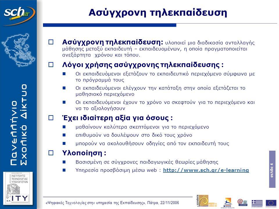 σελίδα 4 «Ψηφιακές Τεχνολογίες στην υπηρεσία της Εκπαίδευσης», Πάτρα, 22/11/2006 Ασύγχρονη τηλεκπαίδευση  Ασύγχρονη τηλεκπαίδευση: υλοποιεί μια διαδικασία ανταλλαγής μάθησης μεταξύ εκπαιδευτή – εκπαιδευομένων, η οποία πραγματοποιείται ανεξάρτητα χρόνου και τόπου.