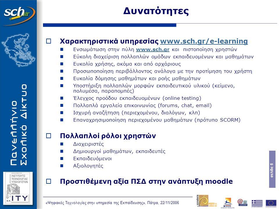 σελίδα 5 «Ψηφιακές Τεχνολογίες στην υπηρεσία της Εκπαίδευσης», Πάτρα, 22/11/2006 Δυνατότητες  Χαρακτηριστικά υπηρεσίας www.sch.gr/e-learningwww.sch.gr/e-learning Ενσωμάτωση στην πύλη www.sch.gr και πιστοποίηση χρηστώνwww.sch.gr Εύκολη διαχείριση πολλαπλών ομάδων εκπαιδευομένων και μαθημάτων Ευκολία χρήσης, ακόμα και από αρχάριους Προσωποποίηση περιβάλλοντος ανάλογα με την προτίμηση του χρήστη Ευκολία δόμησης μαθημάτων και ροής μαθημάτων Υποστήριξη πολλαπλών μορφών εκπαιδευτικού υλικού (κείμενο, πολυμέσα, παραπομπές) Έλεγχος προόδου εκπαιδευομένων (online testing) Πολλαπλά εργαλεία επικοινωνίας (forums, chat, email) Ισχυρή αναζήτηση (περιεχομένου, διαλόγων, κλπ) Επαναχρησιμοποίηση περιεχομένου μαθημάτων (πρότυπο SCORM)  Πολλαπλοί ρόλοι χρηστών Διαχειριστές Δημιουργοί μαθημάτων, εκπαιδευτές Εκπαιδευόμενοι Αξιολογητές  Προστιθέμενη αξία ΠΣΔ στην ανάπτυξη moodle