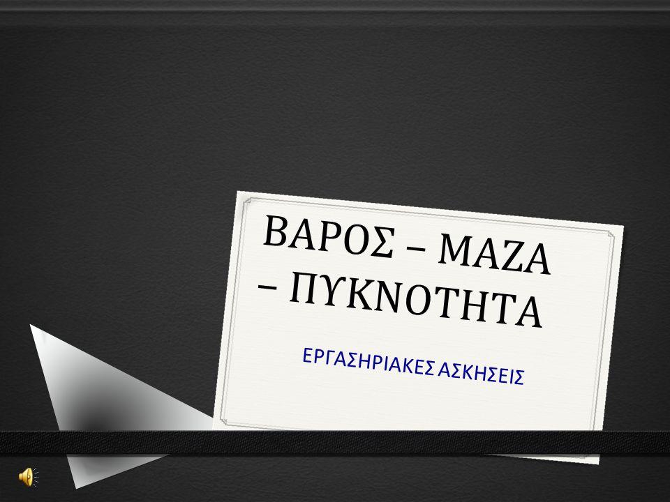ΒΑΡΟΣ – ΜΑΖΑ – ΠΥΚΝΟΤΗΤΑ ΕΡΓΑΣΗΡΙΑΚΕΣ ΑΣΚΗΣΕΙΣ