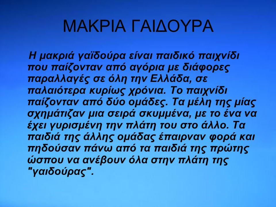 ΜΑΚΡΙΑ ΓΑΙΔΟΥΡΑ Η μακριά γαϊδούρα είναι παιδικό παιχνίδι που παίζονταν από αγόρια με διάφορες παραλλαγές σε όλη την Ελλάδα, σε παλαιότερα κυρίως χρόνια.