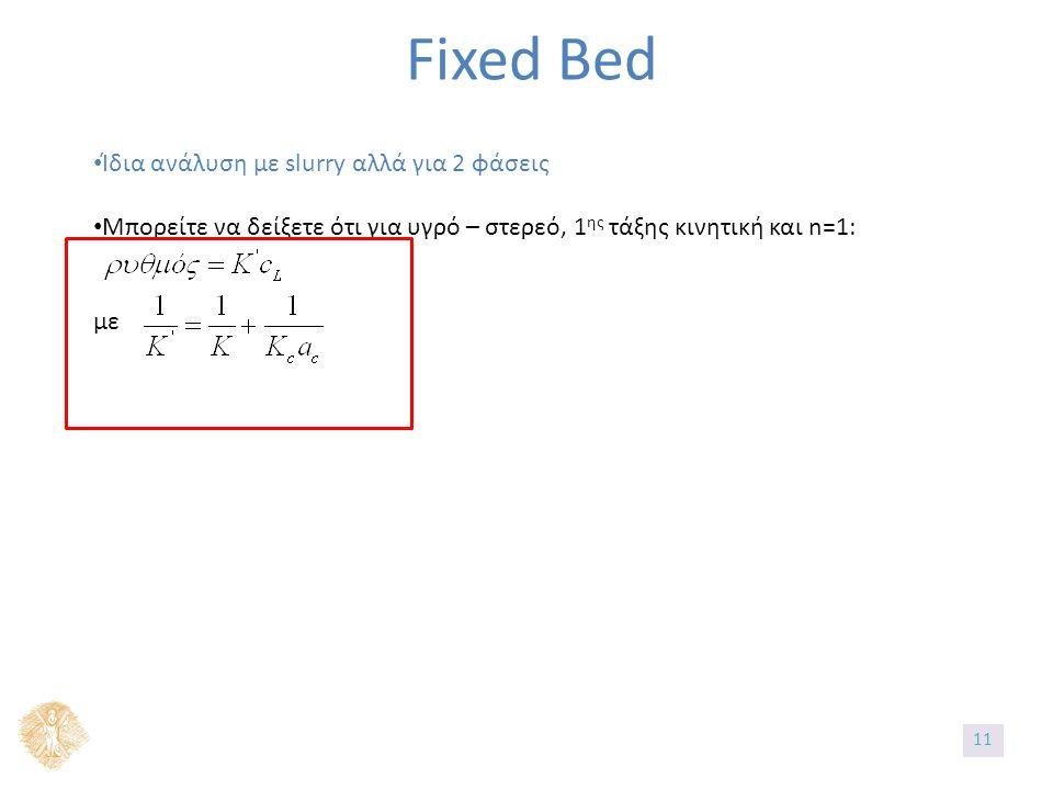 Fixed Bed Ίδια ανάλυση με slurry αλλά για 2 φάσεις Μπορείτε να δείξετε ότι για υγρό – στερεό, 1 ης τάξης κινητική και n=1: με 1