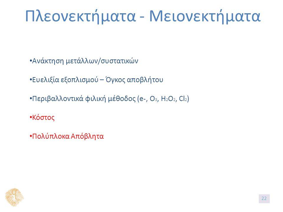 Πλεονεκτήματα - Μειονεκτήματα Ανάκτηση μετάλλων/συστατικών Ευελιξία εξοπλισμού – Όγκος αποβλήτου Περιβαλλοντικά φιλική μέθοδος (e˗, O 3, H 2 O 2, Cl 2 ) Κόστος Πολύπλοκα Απόβλητα 2