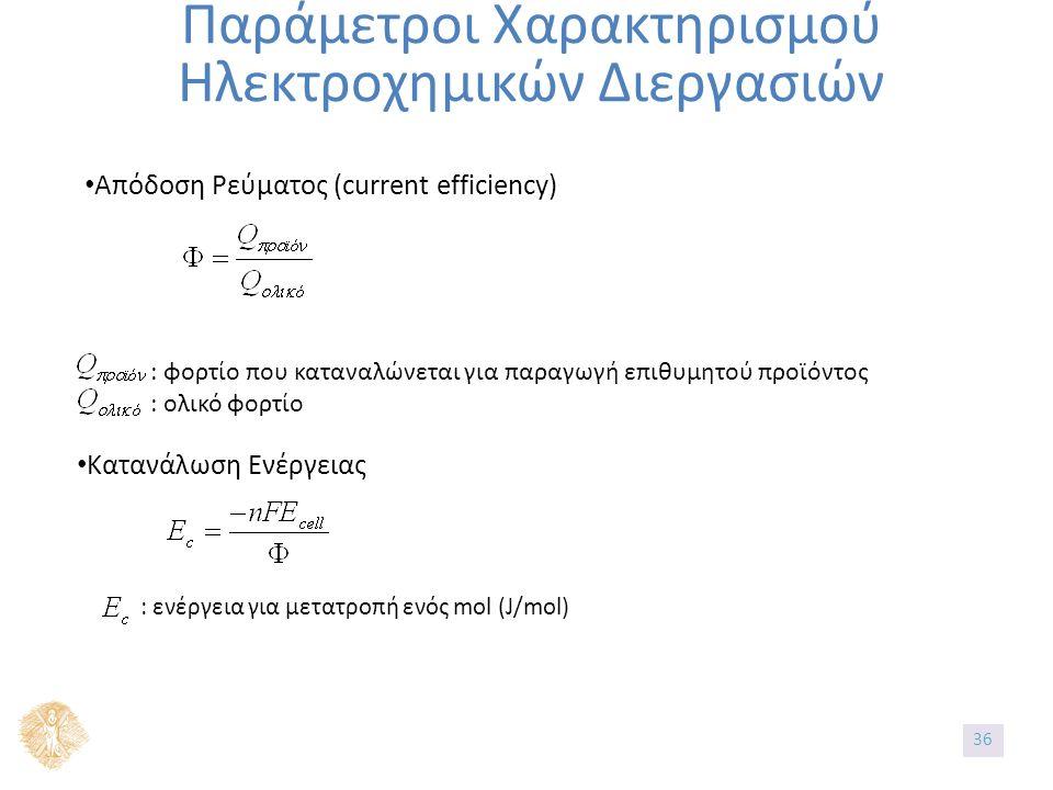 Παράμετροι Χαρακτηρισμού Ηλεκτροχημικών Διεργασιών Απόδοση Ρεύματος (current efficiency) : φορτίο που καταναλώνεται για παραγωγή επιθυμητού προϊόντος : ολικό φορτίο Κατανάλωση Ενέργειας : ενέργεια για μετατροπή ενός mol (J/mol) 36