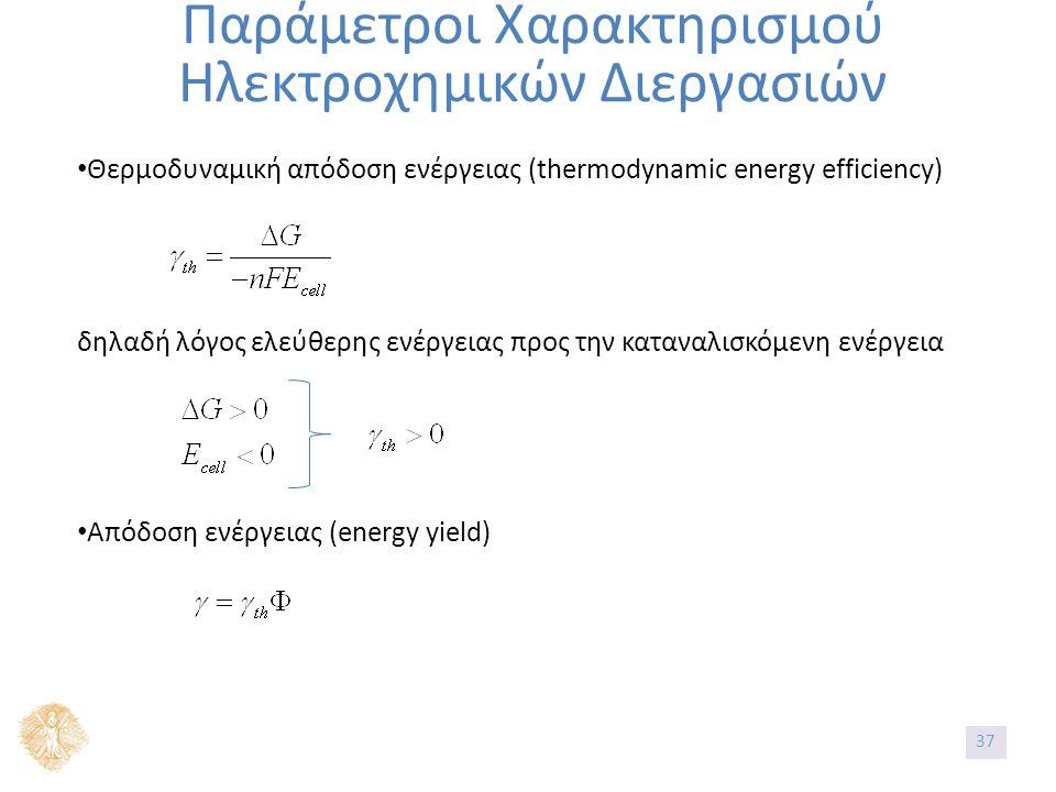 Παράμετροι Χαρακτηρισμού Ηλεκτροχημικών Διεργασιών Θερμοδυναμική απόδοση ενέργειας (thermodynamic energy efficiency) δηλαδή λόγος ελεύθερης ενέργειας προς την καταναλισκόμενη ενέργεια Απόδοση ενέργειας (energy yield) 37