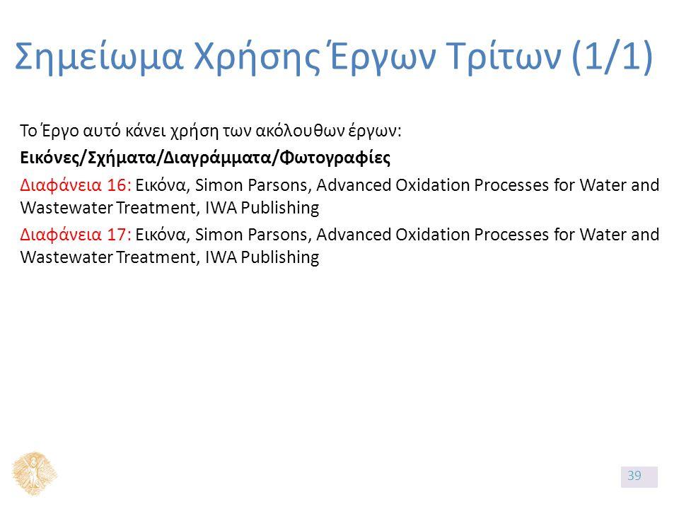 Σημείωμα Χρήσης Έργων Τρίτων (1/1) Το Έργο αυτό κάνει χρήση των ακόλουθων έργων: Εικόνες/Σχήματα/Διαγράμματα/Φωτογραφίες Διαφάνεια 16: Εικόνα, Simon Parsons, Advanced Oxidation Processes for Water and Wastewater Treatment, IWA Publishing Διαφάνεια 17: Εικόνα, Simon Parsons, Advanced Oxidation Processes for Water and Wastewater Treatment, IWA Publishing 39