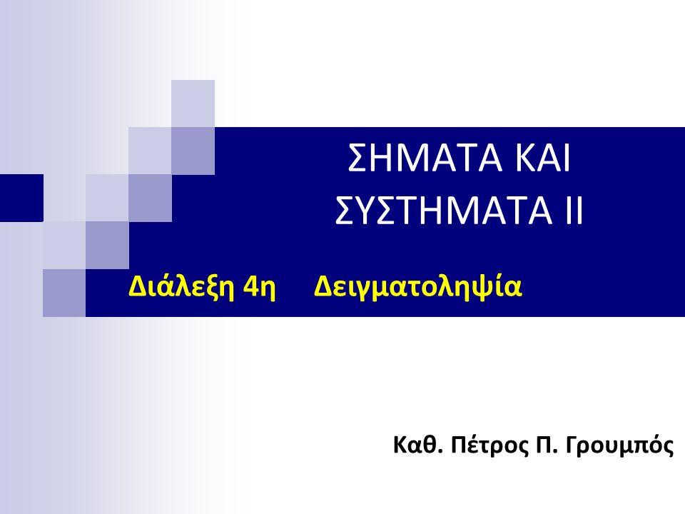ΣΗΜΑΤΑ ΚΑΙ ΣΥΣΤΗΜΑΤΑ II Καθ. Πέτρος Π. Γρουμπός Διάλεξη 4η Δειγματοληψία